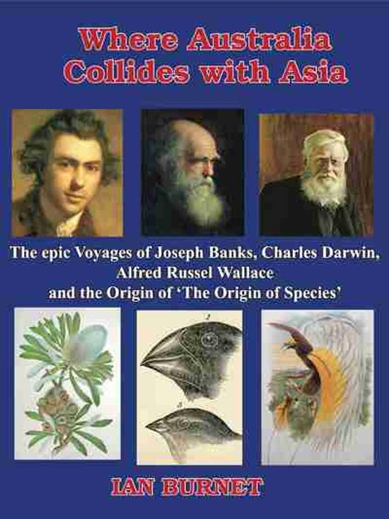 Where Australia Collides with Asia: The Epic Voyages of Joseph Banks, Charles Darwin Alfred Russel Wallace & the Origin of On the Origin of Species