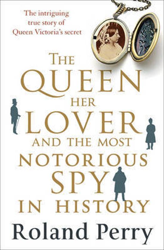 Queen, Her Lover and the Most Notorious Spy in History - The Intriguing True Story of Queen Victoria's Secret