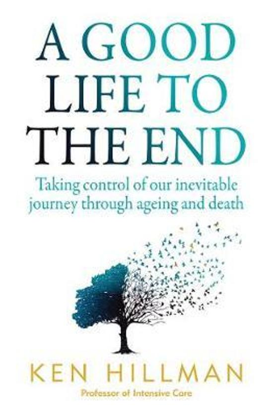 Good Life to the End - Taking Control of Our Inevitable Journey Through Ageing and Death