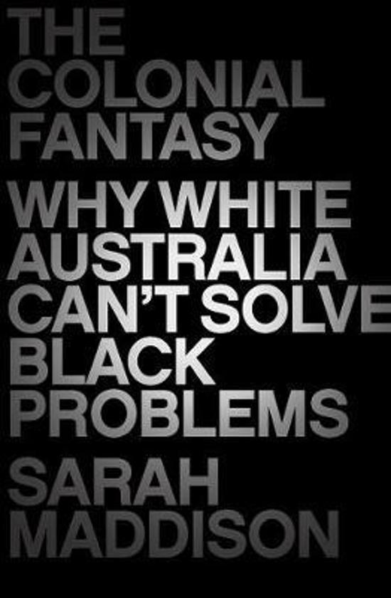 Colonial Fantasy - Why White Australia Can't Solve Black Problems