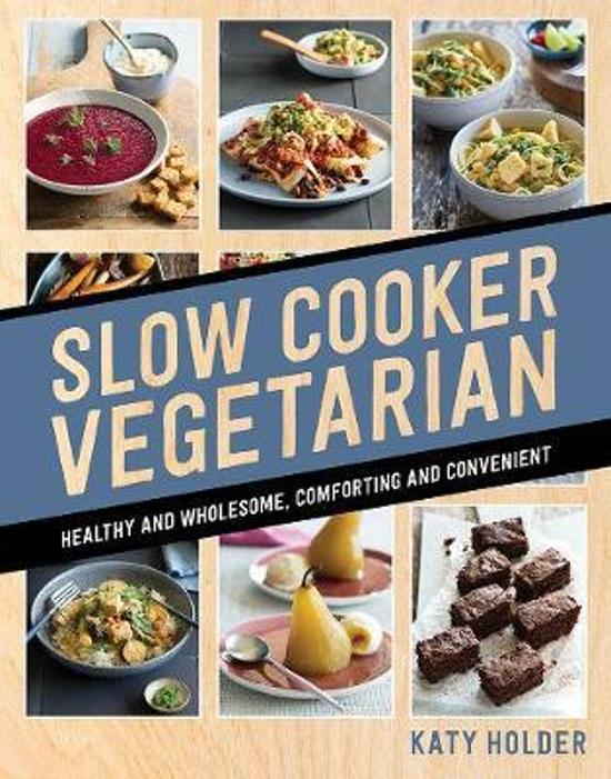 Slow Cooker Vegetarian - Healthy and Wholesome, Comforting and Convenient