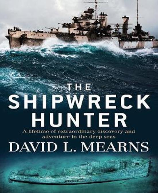 Shipwreck Hunter - A Lifetime of Extraordinary Discovery and Adventure in the Deep Seas