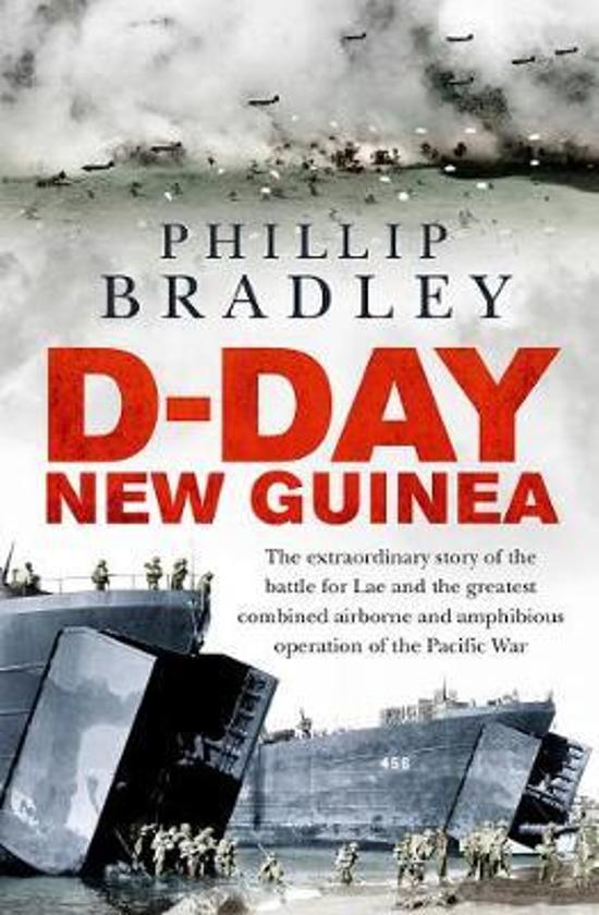 D-Day New Guinea - The Extraordinary Story of the Battle for Lae and the Greatest Combined Airborne and Amphibious Operation of the Pacific War