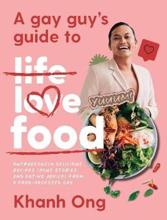 Gay Guy's Guide to Life Love Food - Outrageously Delicious Recipes (Plus Stories and Dating Advice) from a Food-Obsessed Gay