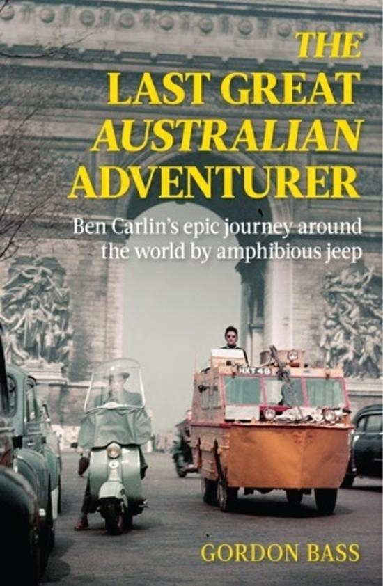 Last Great Australian Adventurer: Ben Carlin's Epic Journey Around the World by Amphibious Jeep