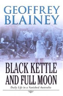 Black Kettle And Full Moon: Daily Life in a Vanishing Australia