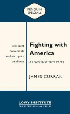 Fighting with America: A Lowy Institute Paper: Penguin Special: Why Saying No' to the Us Wouldn't Rupture the Alliance