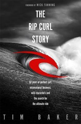 Rip Curl Story - 50 years of perfect surf, international business, wild characters and the search for the ultimate ride