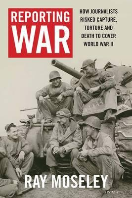 Reporting War - How Foreign Correspondents Risked Capture, Torture, and Death to Cover World War II