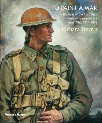 "To Paint A War - ""The Lives of the Australian Artists Who Painted the Great War, 1914-18"".  ""The Lives of the Australian Artists Who Painted the Great War, 1914-18"""