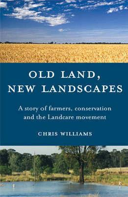 Old Land, New Landscapes - A Story of Farmers, Conservation and the Landcare Movement