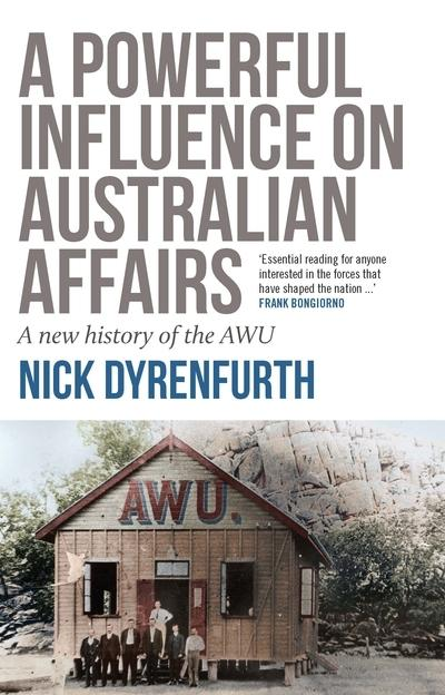 Powerful Influence on Australian Affairs - A New History of the AWU