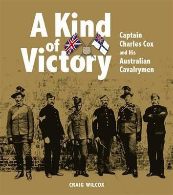 A Kind of Victory: Captain Charles Cox and His Australian Cavalrymen