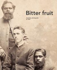 Bitter Fruit - Australian Photographs to 1963