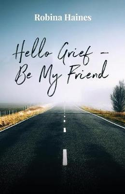 Hello Grief - Be My Friend: A Journey into Finding Light After Loss