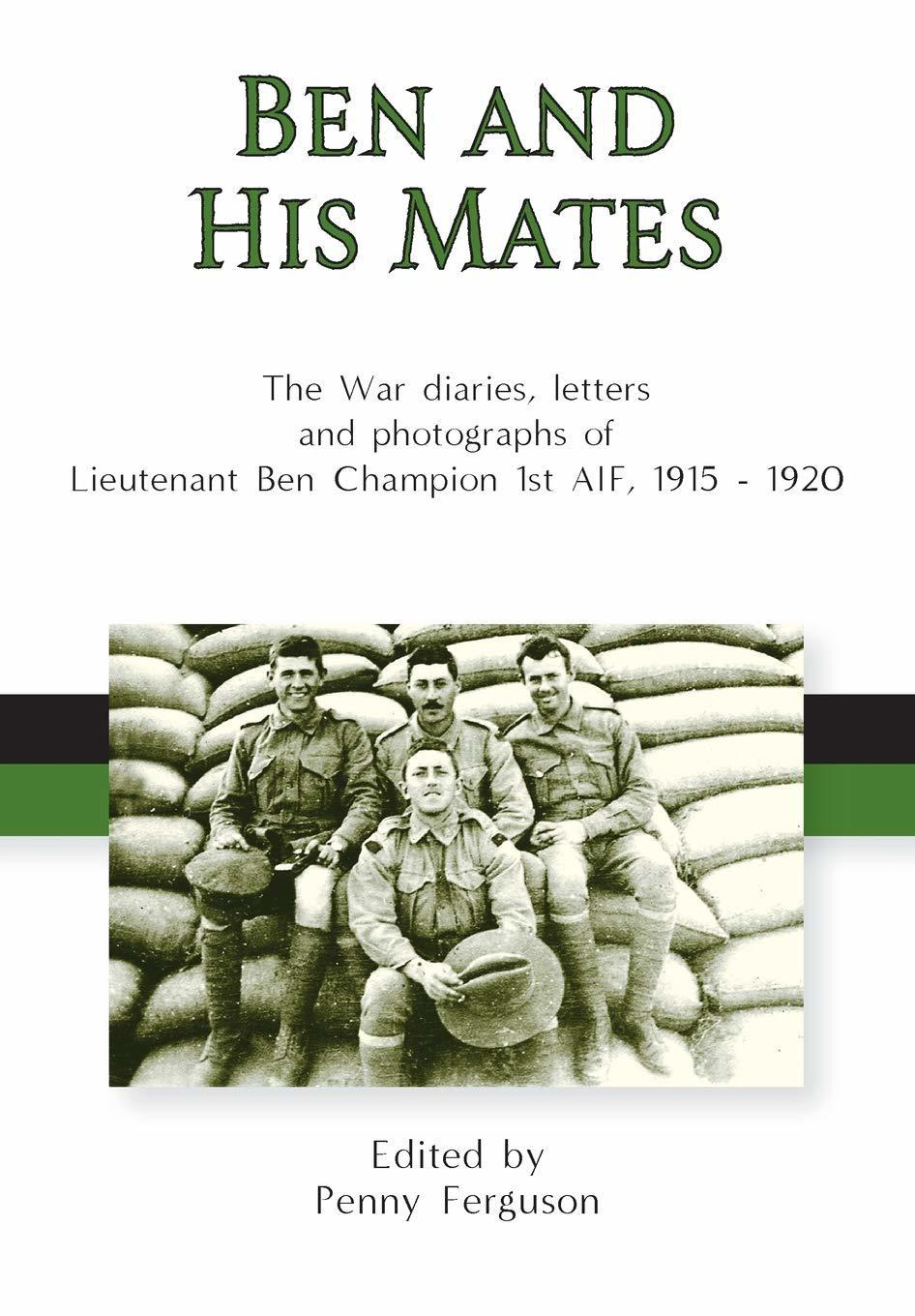 Ben and His Mates - The War Diaries, Letters and Photographs of Lieutenant Ben Champsion 1st AIF, 1915 - 1920
