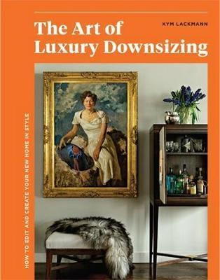 Art of Luxury Downsizing - How to Edit and Create Your New Home in Style