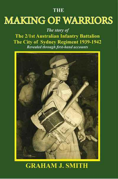 Making of Warriors: The story of the 2/1st Australian Infantry Battalion 1939-1942 - Revealed through first hand accounts