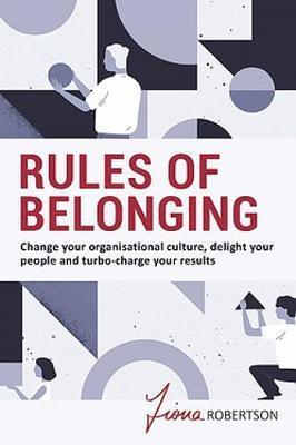 Rules of Belonging: Change your organisational culture, delight your people and turbo charge your results