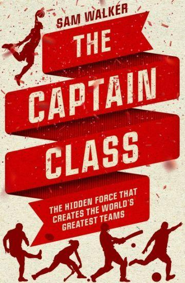 Captain Class: the Hidden Force That Creates the World's Greatest Teams