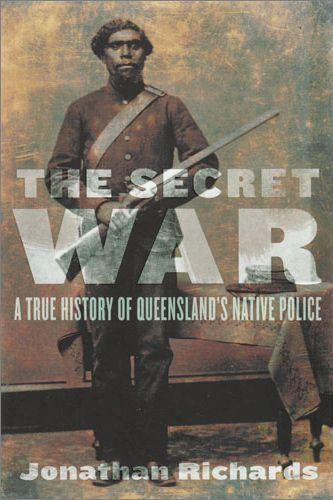 Secret War the A True History of Queenslands Native Police