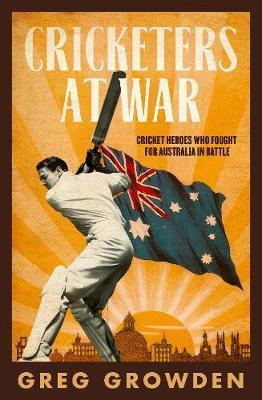 Cricketers at War - Cricket Heroes Who also Fought for Australia in Battle