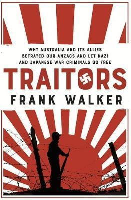 Traitors: Why Australia and its Allies Betrayed Our Anzacs and Let Nazi and Japanese War Criminals Go Free