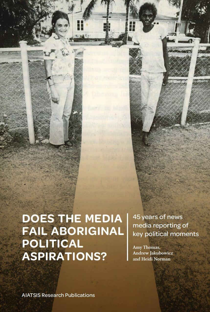 Does the media fail Aboriginal political aspirations? 45 years of news media reporting of key political moments