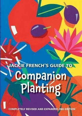 Jackie French's Guide to Companion Planting - Fully Revised and Expanded 2nd Edition.  Fully Revised and Expanded 2nd Edition