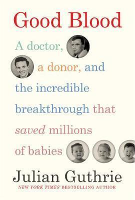 Good Blood - A Doctor, a Donor, and the Incredible Breakthrough that Saved Millions of Babies