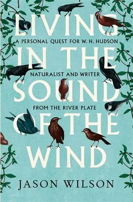 Living in the Sound of the Wind - A Personal Quest for W.H. Hudson, Naturalist and Writer from the River Plate