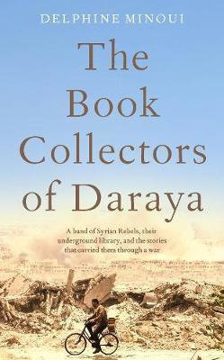 Book Collectors of Daraya - A Band of Syrian Rebels, Their Underground Library, and the Stories that Carried Them Through a War