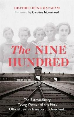 Nine Hundred: The Extraordinary Young Women of the First Official Jewish Transport to Auschwitz