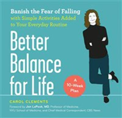 Better Balance for Life - Banish the Fear of Falling with Simple Activities Added to Your Everyday Routine