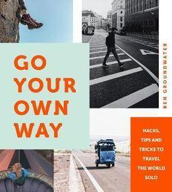 Go Your Own Way - Hacks, Tips and Tricks to Travel the World Solo
