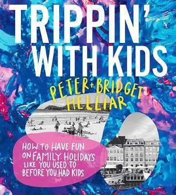 Trippin' with Kids - How to have fun on family holidays - just like you did before you had kids