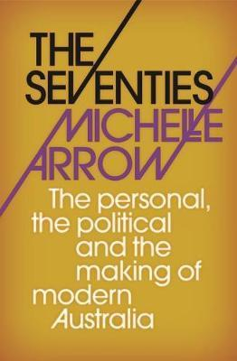 Seventies : The personal, the political and the making of modern Australia
