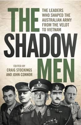 Shadow Men - The Leaders Who Shaped the Australian Army from the Veldt to Vietnam