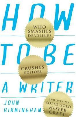 How to be a Writer - Who Smashes Deadlines, Crushes Editors, and Lives in a Solid Gold Hovercraft