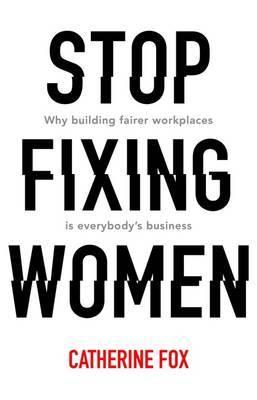 Stop Fixing Women - Why Building Fairer Workplaces is Everybody's Business
