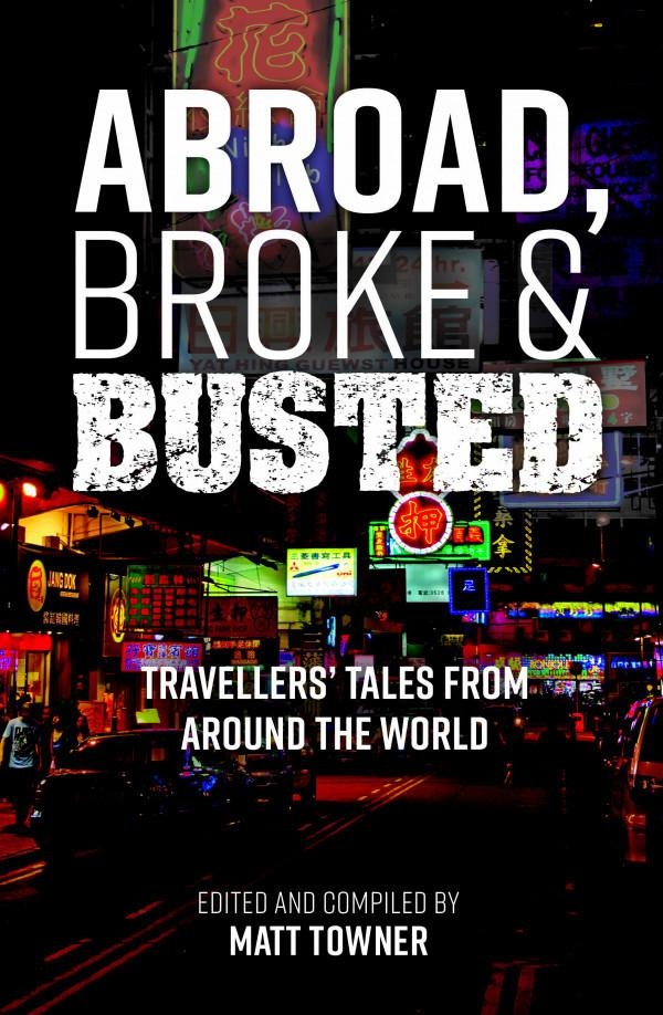 Abroad, Broke & Busted: Travellers' Tales from Around the World