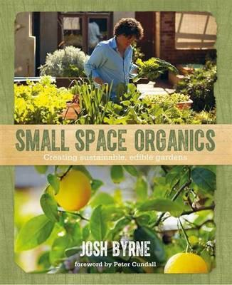 Small Space Organics - Creating Sustainable, Edible Gardens