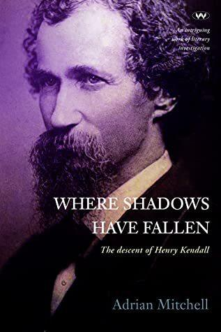 Where Shadows Have Fallen - The unhappy descent of Henry Kendall