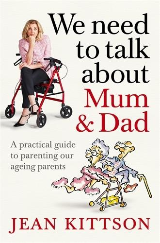We Need to Talk About Mum & Dad - A Practical Guide to Parenting Our Ageing Parents