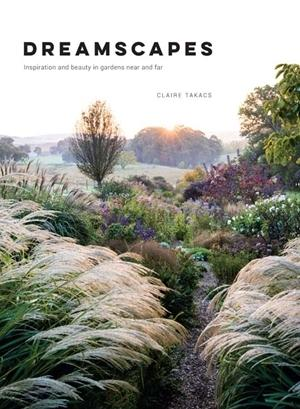 Dreamscapes - Inspiration and beauty in gardens near and far