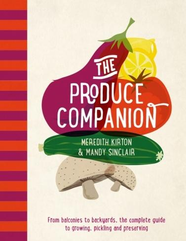 Produce Companion - From balconies to backyards, the complete guide to growing, pickling and preserving