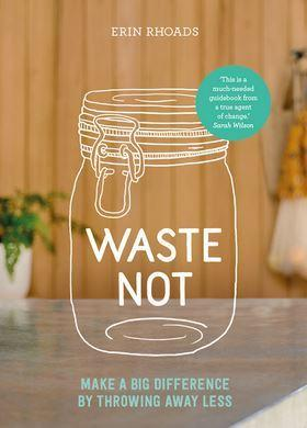 Waste Not - Make a Big Difference by Throwing Away Less