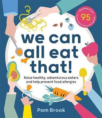 We Can All Eat That! - Raise healthy, adventurous eaters and help prevent food allergies | 95 wholefood recipes for the family that eats together