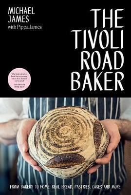 Tivoli Road Baker: From Bakery to Home: Real Bread, Pastries, Cakes and More