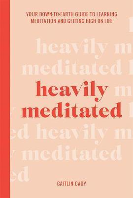 Heavily Meditated - Your down-to-earth guide to learning meditation and getting high on life